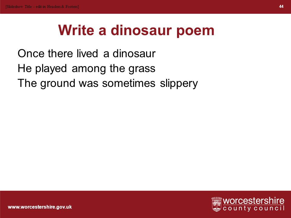 www.worcestershire.gov.uk Once there lived a dinosaur He played among the grass The ground was sometimes slippery But at least there was no glass 45 [Slideshow Title - edit in Headers & Footers]