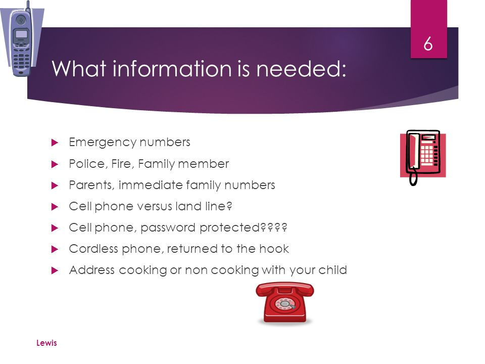 Practice Make sure that your child/children know the numbers of the emergency personal as well as their parents.