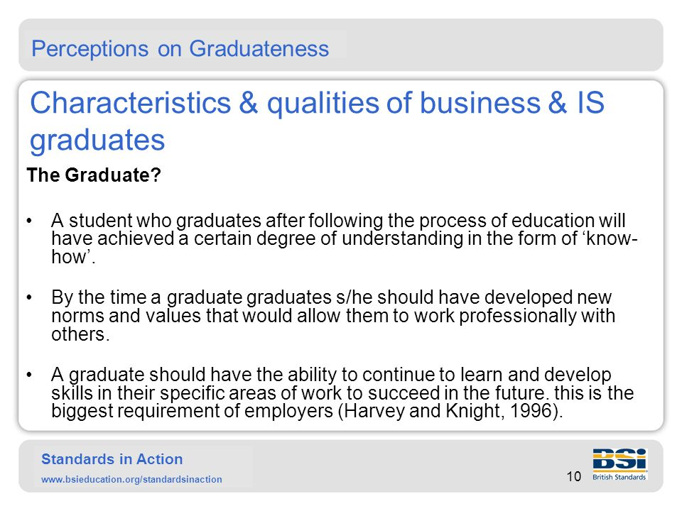 Standards in Action www.bsieducation.org/standardsinaction …Characteristics & qualities of business & IS graduates A graduate should be able to reflect on what they have done and whether they will have been able to do something better (Atherton).