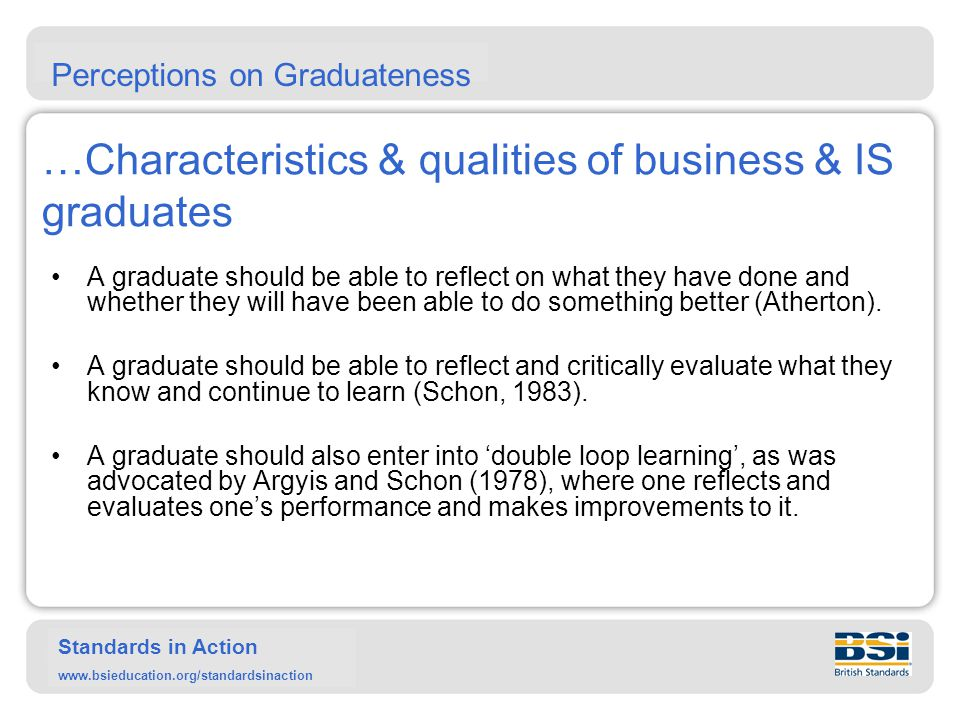 Standards in Action www.bsieducation.org/standardsinaction …Characteristics & qualities of business & IS graduates One has to look at whether a graduate is able to use their new skills, learning and knowledge to work successfully and make their workplace more successful.