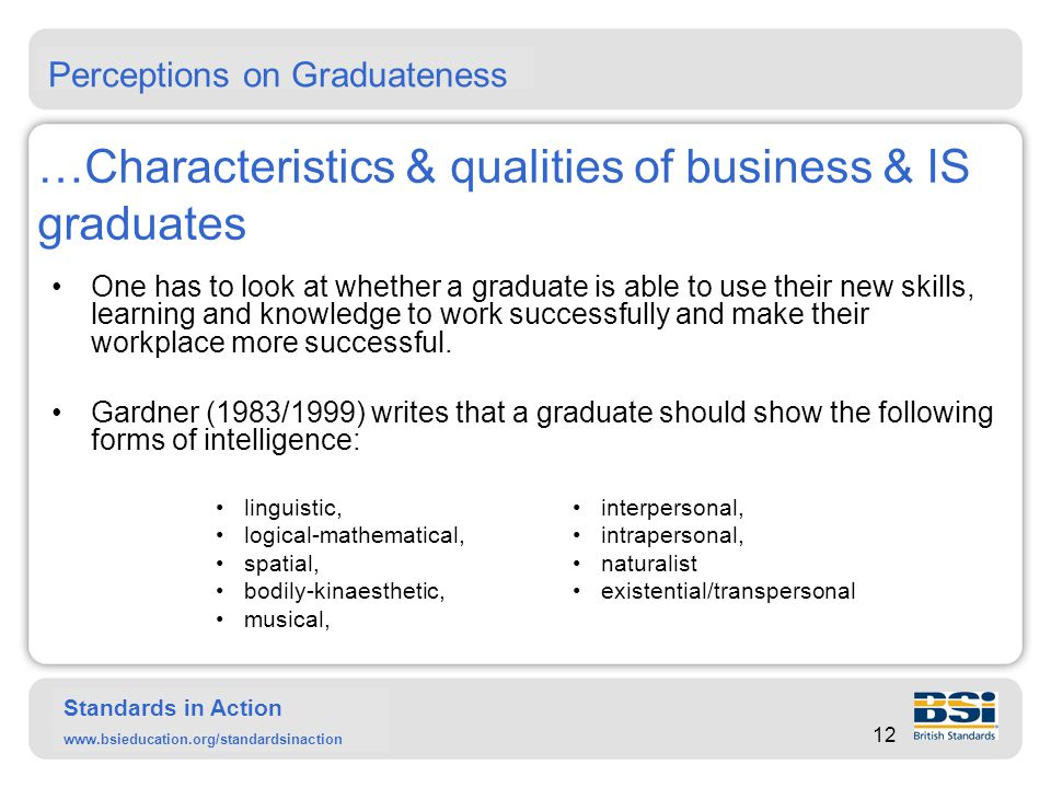 Standards in Action www.bsieducation.org/standardsinaction …Characteristics & qualities of business & IS graduates The HEQC (1997) states that a graduate should have developed skills and abilities like: To Harvey and Knight (1996) graduates should contribute to organisations through their: The knowledge and ideas graduates bring to an organization; Their willingness to learn and speed of learning; Their flexibility, adaptability and ability to deal with change; Their logical, analytic, critical, problem-solving and synthesing skills and the impact these have on innovation.