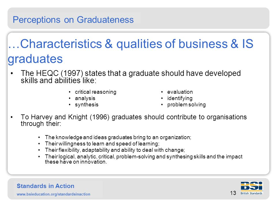 Standards in Action www.bsieducation.org/standardsinaction …Characteristics & qualities of business & IS graduates Harvey and Knight's employer satisfaction research corroborates that employers are looking for transformative potential from graduates.
