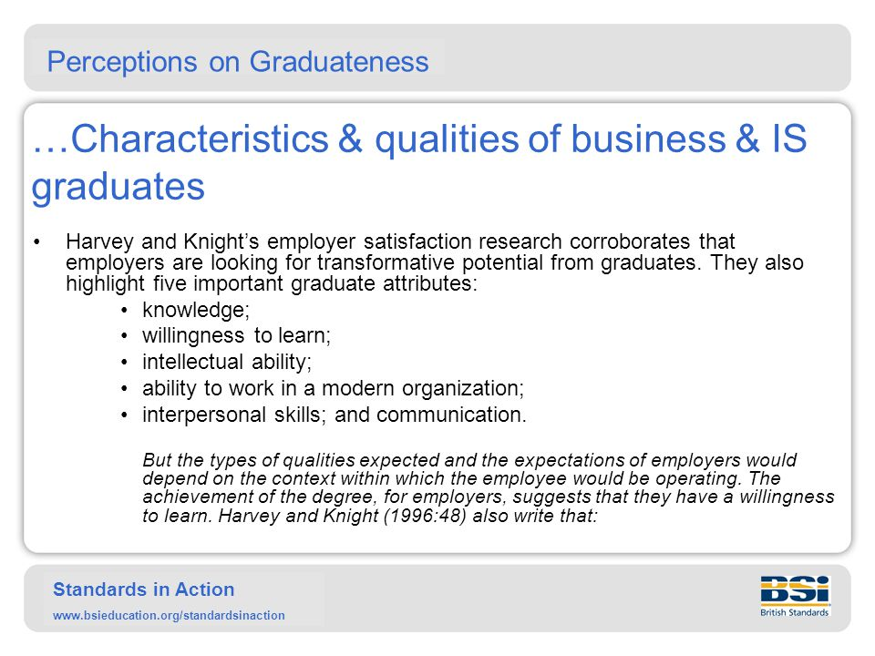 Standards in Action www.bsieducation.org/standardsinaction …Characteristics & qualities of business & IS graduates Harvey and Knight provide a number of reasons why employers employ graduates, namely: knowledge intellect and adaptability ability to work in an organisation interpersonal skills communication 15 Perceptions on Graduateness