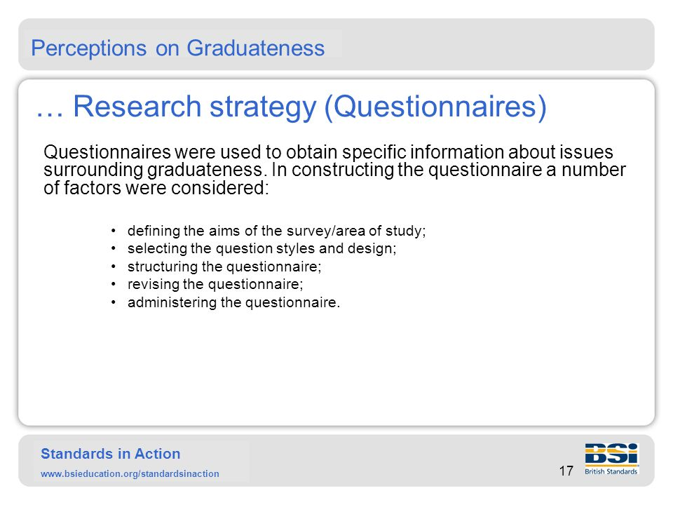 Standards in Action www.bsieducation.org/standardsinaction … Research strategy (Questionnaires) Multiple-choice questionnaires on issues of the graduateness were administered to three groups of respondents, as shown in table below: Perceptions on Graduateness Respondent types  StudentsLecturersEmployers No of questionnaires20050100 No of responses1501430 No of institutions33100
