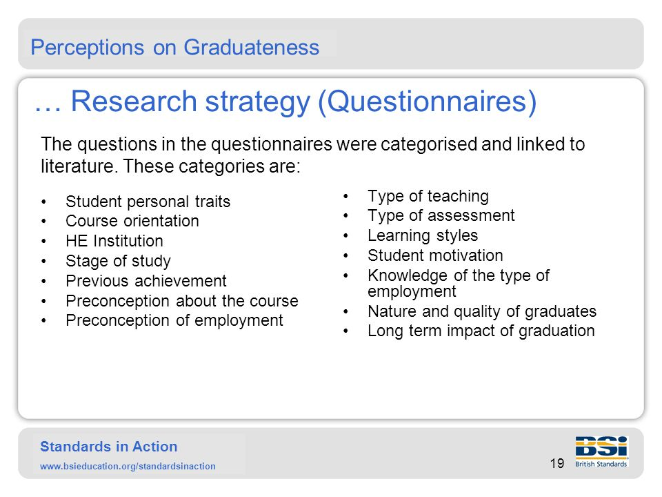Standards in Action www.bsieducation.org/standardsinaction Cat A: Student Personal Details Cat B: Course Orientation Cat E; Previous achievements Cat F: Preconception about the course Cat K: Student motivation … Research strategy (Questionnaires) The question categories are provided shown in the figure below showing their location of the graduation journey: 20 Employer Student Lecturer Process of education Graduation stage: Achievement?.