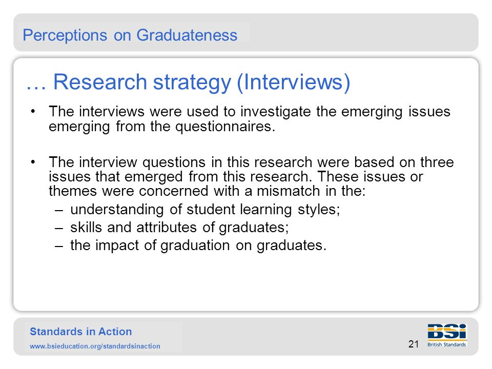 Standards in Action www.bsieducation.org/standardsinaction Results (Questionnaires) Two of three of the key findings show a mismatch between the perceptions of students, lecturers and employers about learning styles and skills and attributes, as shown in the figure below: 22 Perceptions on Graduateness