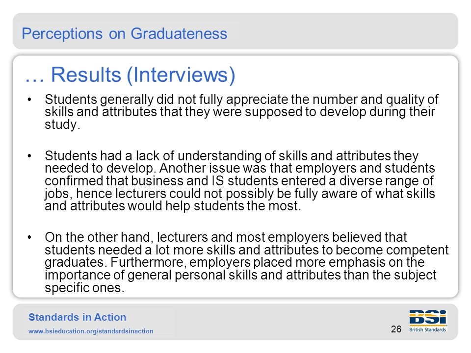 Standards in Action www.bsieducation.org/standardsinaction Summary Graduateness is a complex issue but it can be looked at by looking at the background and previous achievements of students, the process of education and the final set of skills and attributes that graduates leave with.