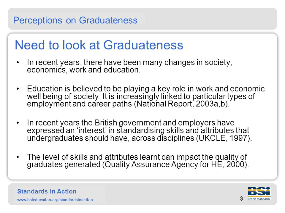 Standards in Action www.bsieducation.org/standardsinaction Graduateness Graduateness is looked at by focusing on: 1.Background and characteristics of students entering higher education (HE) at 'Graduate entry stage'.