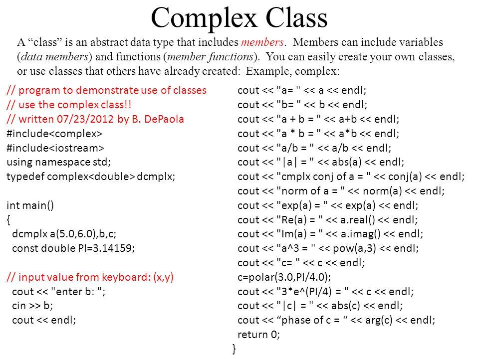 Output: a= (5,6) b= (1,2) a + b = (6,8) a * b = (-7,16) a/b = (3.4,-0.8) |a| = 7.81025 cmplx conj of a = (5,-6) norm of a = 61 exp(a) = (142.502,-41.4689) Re(a) = 5 Im(a) = 6 a^3 = (-415,234) c= (0,0) 3*e^(PI/4) = (2.12132,2.12132) |c| = 3 phase of c = 0.785397 Homework: Revisit the quadratic equation problem, BUT now allow for complex roots!