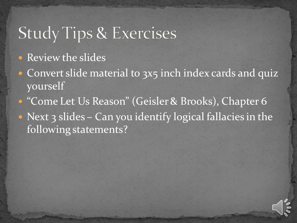 Review the slides Convert slide material to 3x5 inch index cards and quiz yourself Come Let Us Reason (Geisler & Brooks), Chapter 6 Next 3 slides – Can you identify logical fallacies in the following statements?