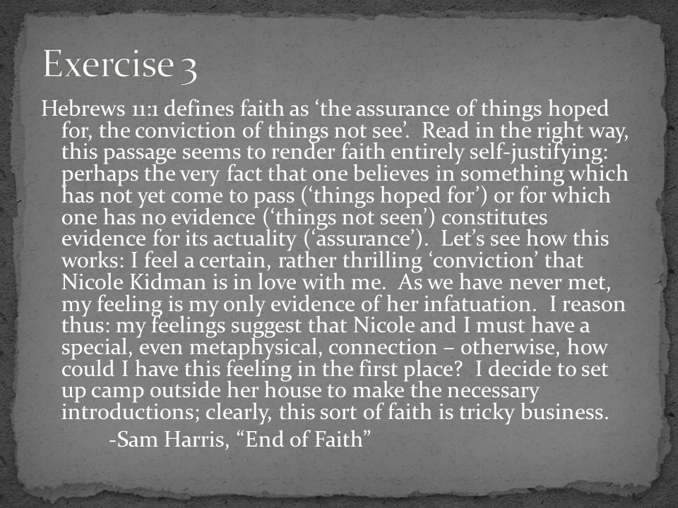 Hebrews 11:1 defines faith as 'the assurance of things hoped for, the conviction of things not see'.