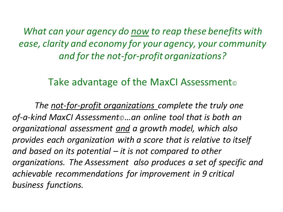By using the MaxCI Assessment © your agency saves time and money while reviewing grant applications; and your funds – duly granted – will help each not-for-profit maximize the use of funds, improve its delivery of services or programs to your citizens, reach its maximum potential, thereby enriching the lives of people in your community.