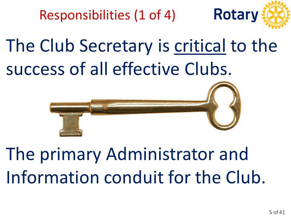 Here are RI's main ones: Maintains Club records Sends notices of club and board meetings Records/maintains minutes of all meetings *Maintains membership records Processes new Members *Records attendance into ClubRunner *Make required reports to RI Works with other club leaders Responsibilities (2 of 4) 6 of 41