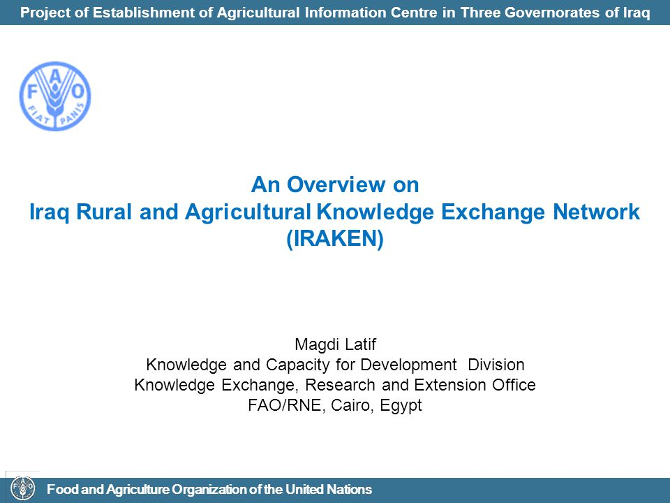 Project of Establishment of Agricultural Information Centre in Three Governorates of Iraq Food and Agriculture Organization of the United Nations Weak institutional support which is translated into a drastic reduction of the performance and coverage of the research and extension services mainly due to: 1.Lack of staff incentives and physical infrastructure; 2.Lack of an effective extension and training strategy, involving decentralization, pluralism, privatization, gender-sensitivity, client participation, and application of modern IT tools; 3.Poor linkages with research and other institutions such as universities, NGOs, private sector; 4.Shortage of qualified manpower; and low operating budgets; 5.Linkage and coordination are also weak between the central extension organization and extension bodies in the governorates 6.Lack of support to women farmers and rural youth; Current Situation of Agricultural Institutional Support