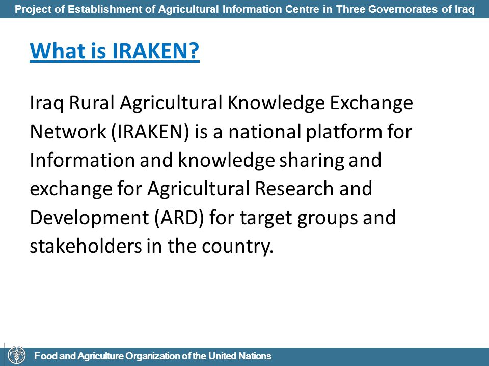 Project of Establishment of Agricultural Information Centre in Three Governorates of Iraq Food and Agriculture Organization of the United Nations IRAKEN Objectives To strengthen the capacity of the MOA at three Governorates for the effective information management and knowledge exchange in support of agricultural and rural development and Food Security improvements in Iraq.