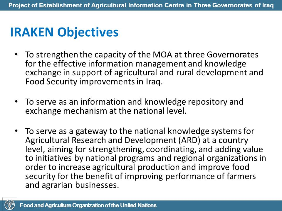 Project of Establishment of Agricultural Information Centre in Three Governorates of Iraq Food and Agriculture Organization of the United Nations IRAKEN Stakeholders Policy-makers in agriculture and rural development, especially in the MOA and NARIs.