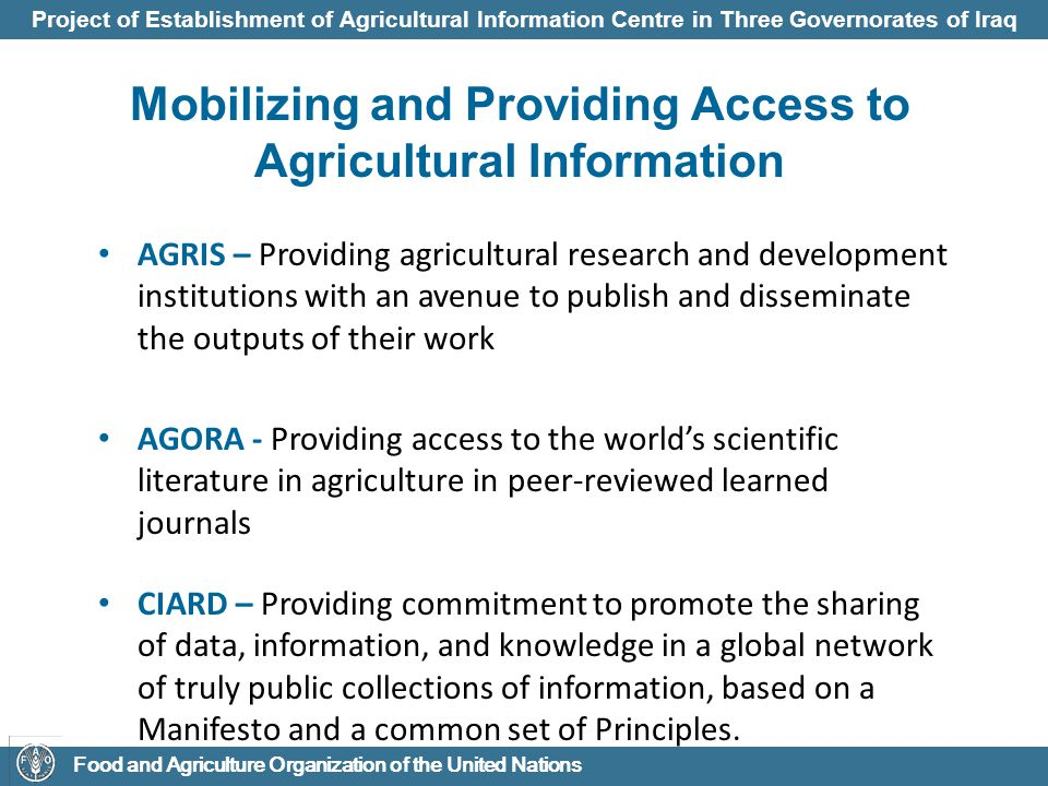 Project of Establishment of Agricultural Information Centre in Three Governorates of Iraq Food and Agriculture Organization of the United Nations Coherence in Information for Agricultural Research for Development (CIARD) Availability: Information is stored in digital formats, with clearly defined copyright, managed in one or more institutionally-owned, thematic or other repositories, built and structured according to accepted international standards.