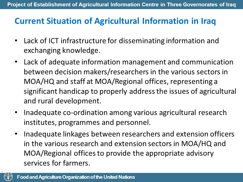 Project of Establishment of Agricultural Information Centre in Three Governorates of Iraq Food and Agriculture Organization of the United Nations Current situation of Agricultural Information in Iraq Variety of institutions that collect agricultural data and information, and diversity of methodologies used, leading to incomplete, fragmented information.