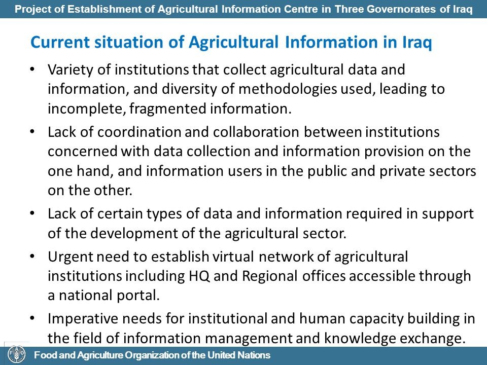 Project of Establishment of Agricultural Information Centre in Three Governorates of Iraq Food and Agriculture Organization of the United Nations Project Objectives to strengthen the capacity of the MOA at three Governorates for the effective information management and knowledge exchange in support of agricultural and rural development in Iraq.