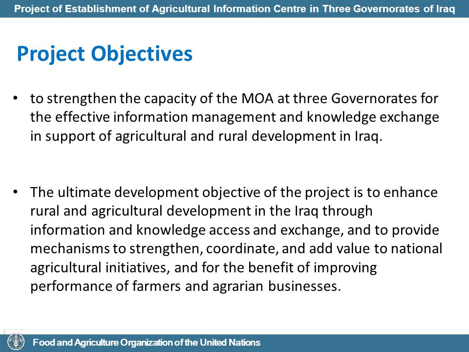 Project of Establishment of Agricultural Information Centre in Three Governorates of Iraq Food and Agriculture Organization of the United Nations Project Outputs Institutional foundation and ICT infrastructure development for an agricultural information centre (AIC) in three governorates which will function as the coordinating units of Iraq rural and agricultural knowledge and information network, drawing on inputs from existing departments within MOA and associated three Governorates.