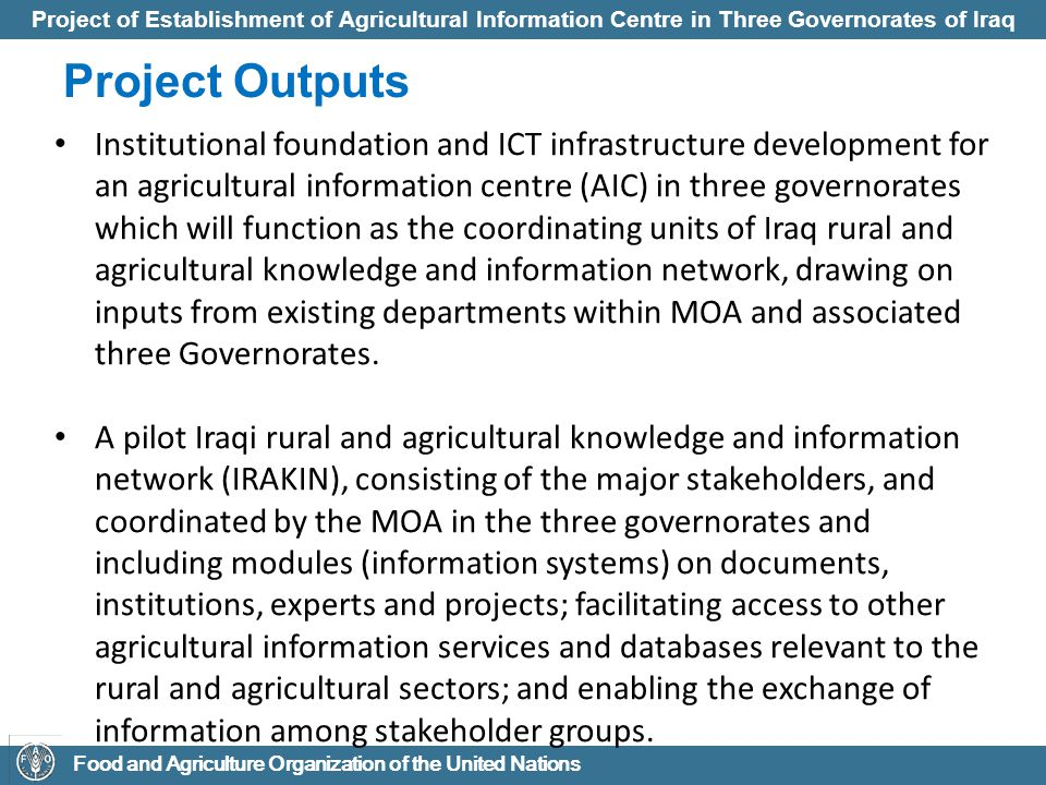 Project of Establishment of Agricultural Information Centre in Three Governorates of Iraq Food and Agriculture Organization of the United Nations Project Outputs A team of technical staff of MOA at the three Governorates trained in modern information management.