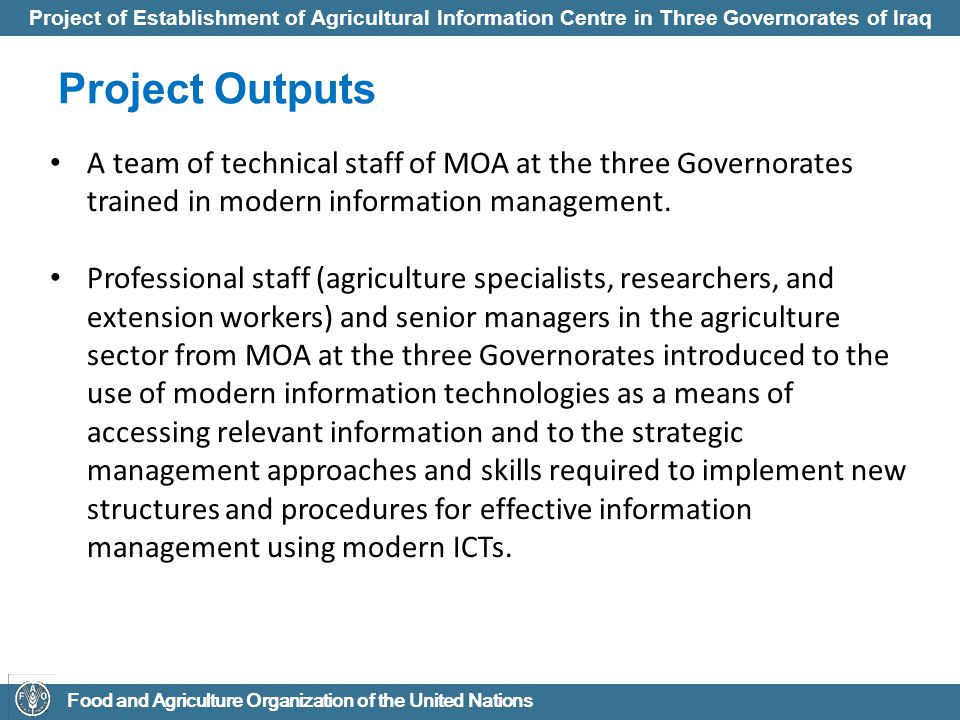Project of Establishment of Agricultural Information Centre in Three Governorates of Iraq Food and Agriculture Organization of the United Nations The expected Project Outcomes The development of a relevant, effective and harmonized National Iraq Rural and Agricultural Knowledge Exchange Network (IRAKIN) is expected to lead NARIs, MOA and other ministries/stakeholders to the following outcome:  Improve the capacity to access and exchange information, and to convert it into useful knowledge, as it is very essential for the development objectives of poverty eradication, food security, sustainable development and increased productivity and competitiveness; and