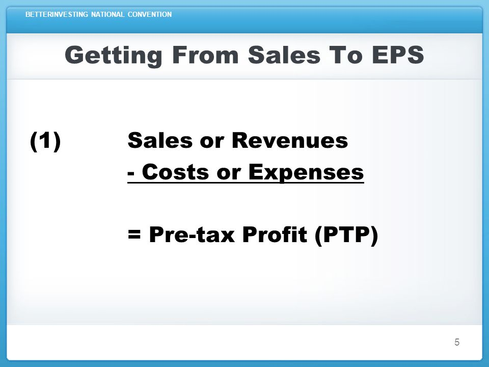 BETTERINVESTING NATIONAL CONVENTION Getting From Sales To EPS (2) Pre-tax Profit (PTP) - Taxes Paid = Earnings or Net Income 6