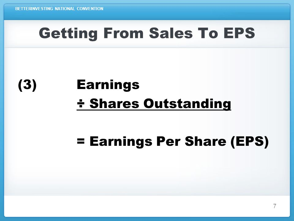 BETTERINVESTING NATIONAL CONVENTION Getting From Sales To EPS Sales or Revenues - Costs or Expenses = Pre-tax Profit (PTP) - Taxes Paid = Earnings or Net Income ÷ Shares Outstanding = Earnings Per Share (EPS) 8
