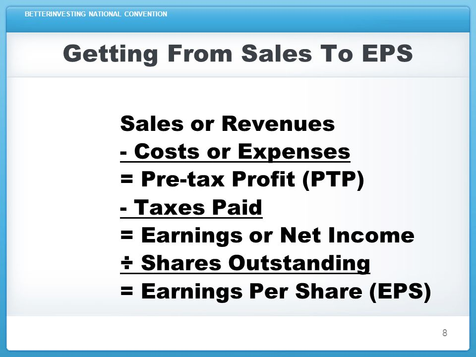 BETTERINVESTING NATIONAL CONVENTION Simplified Income Statement Sales - Expenses = Pre-tax Profits - Taxes ÷ Number of Shares =Earnings Per Share 9