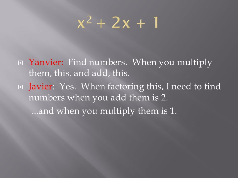  Javier: So this is the answer, because… 1 + 1 =2 and 1 x 1 = 1