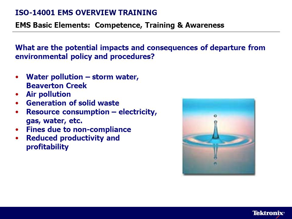 ISO-14001 EMS OVERVIEW TRAINING EMS Basic Elements: Competence, Training & Awareness The roles and responsibilities for compliance with environmental rules and regulations and Tektronix environmental policy and procedures lies with the individual employees, temps and contractors.