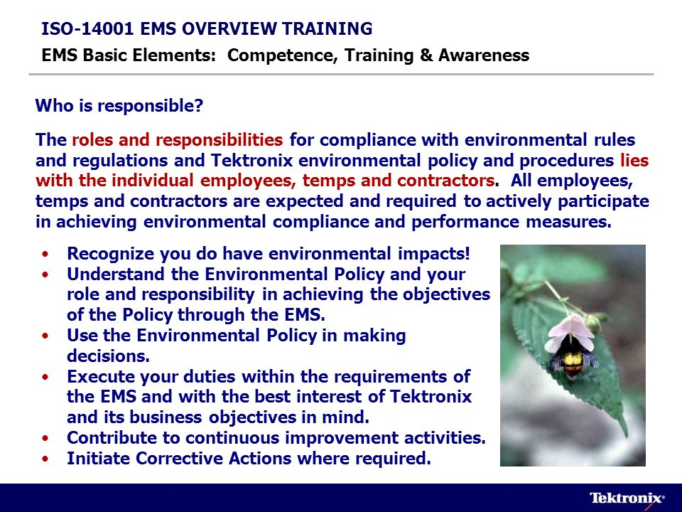 ISO-14001 EMS OVERVIEW TRAINING EMS Basic Elements: Competence, Training & Awareness Summary of EMS training responsibilities for employees who perform work and/or services on Tektronix Beaverton premises : Present this EMS Overview to each applicable employee Provide training as necessary to ensure employees are competent to perform the job assigned Conduct EMS training and review periodically for new or additional employees as applicable.