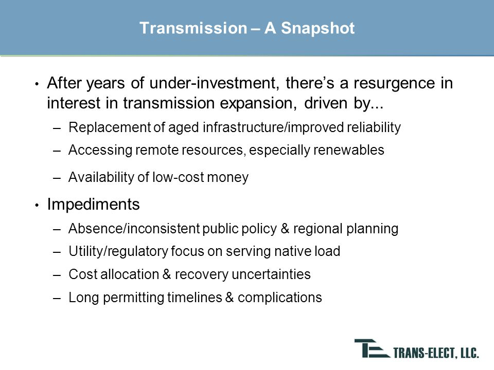 Solutions for Regional Transmission Expansion Public Policy –National: siting/routing, financial incentives, open access protocols –Regional & State: multi-state cooperation, transmission authorities Professional Transmission Development –Independent transmission's exclusive focus on transmission development Commitments needed to build transmission –Traditional Model: Utilities to own and/or contract for capacity –Emerging Model: Renewable developers, transmission authorities, and customer beneficiaries › Facilitated by supportive public policy & regionalized power markets