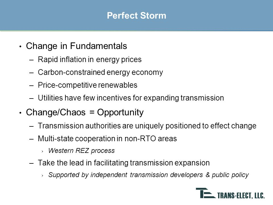 Shared Risk for Transmission Development State Transmission Authorities –Focused on renewables –Bonding & eminent domain authority –Seeding transmission development Business Model –State Authorities: political support –Trans-Elect: lead development efforts –Shared funding and risks, with funds repaid (with uplift) upon project financing Opportunities –Short-Term: generator leads & collector systems –Longer-Term: trunk lines & regional lines