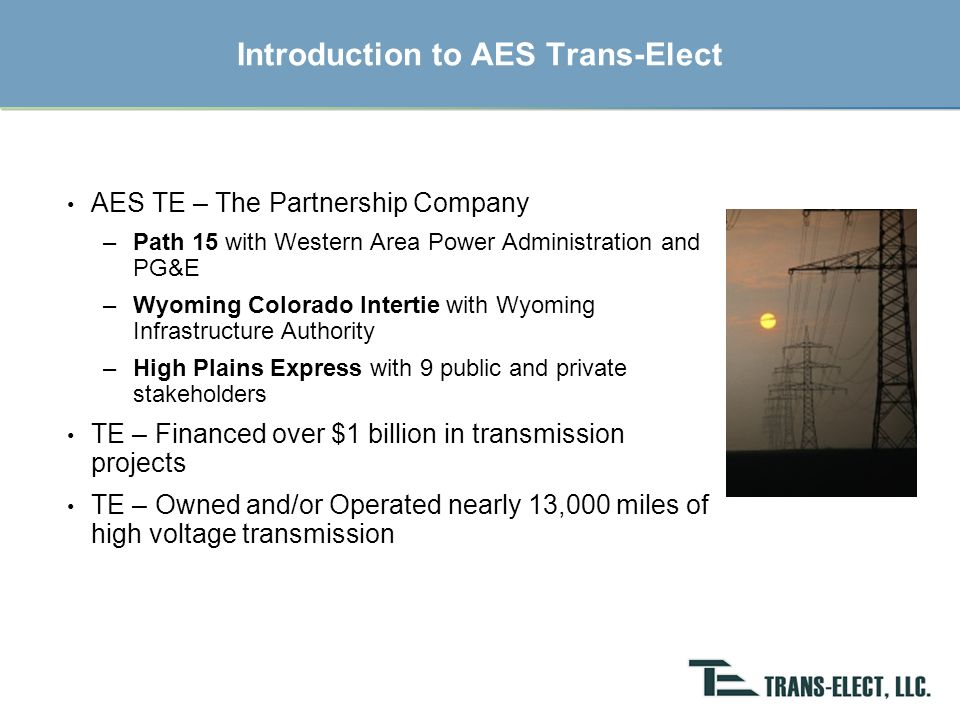 Trans-Elect Development Company LLC The nation's 1 st independent transmission company 2002: Acquired METC (Michigan) and an interest in AltaLink (Alberta) 2004: Developed Path 15 in California 2005: Wyoming-Colorado Intertie Public/Private Partnership –Wyoming Infrastructure Authority & Western Area Power Authority 2006: Partnership with AES to develop/acquire transmission 2007: High Plains Express Project: WY-CO-NM-AZ Current Projects: –Wyoming-Colorado Intertie –High Plains Express –Other unannounced projects focused on renewable development Active in public policy development: WREZ, CREZ, WGA Offices in Bethesda, Chicago, and Denver www.trans-elect.com