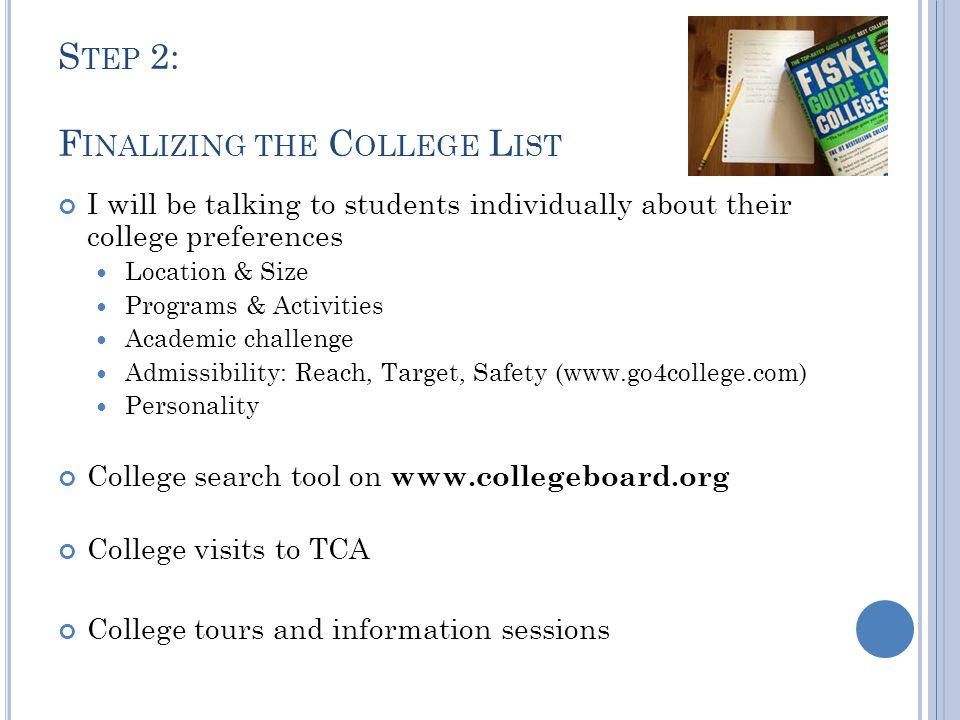 S TEP 3: A PPLYING Aim to have all college applications submitted by Thanksgiving Break (Early Decision by mid November) Common Application www.commonapp.org 478 Colleges and Universities accept it Fill out one application and send to participating colleges/universities along with supplements Individual college applications College websites College fairs Contacting admissions office