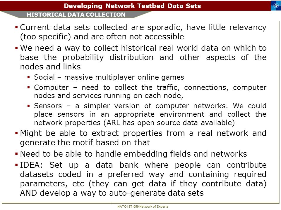 NATO IST-059 Network of Experts Developing Network Testbed Data Sets STEPS TAKEN  First we listed out attributes needed for  Motifs – structure of a subnet  Nodes  Links  Traffic  Then we considered how to scrub such a data set to allow open source use