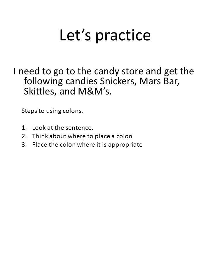 Let's practice I want to go to the store at 8 00 pm to pick up the following items to bake my cake flour, sugar, frosting, and shortening.