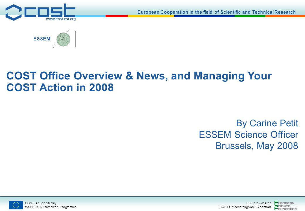 COST is supported by the EU RTD Framework Programme ESF provides the COST Office through an EC contract ESSEM What is COST.