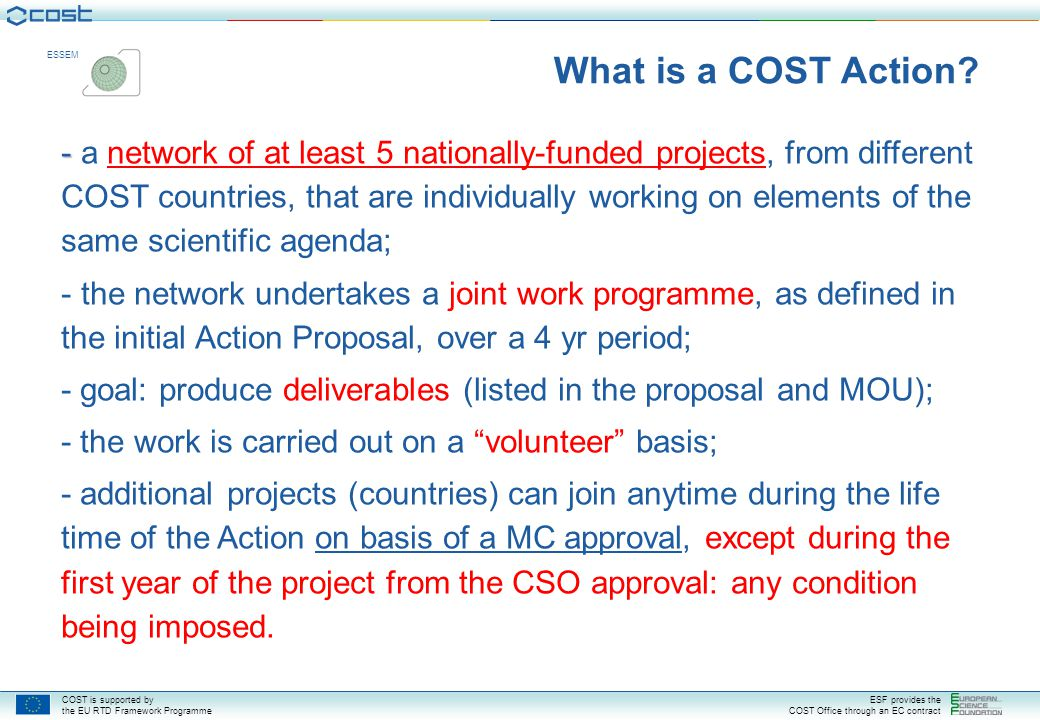 COST is supported by the EU RTD Framework Programme ESF provides the COST Office through an EC contract ESSEM CSO approves draft MOU CSO approves draft MOU Two Stage Process (6 months) Dissemination (x years) time 5 countries sign MOU 5 countries sign MOU Open Call Collection Date Implementation (4 years) Monitoring DC adopts draft MoU DC assesses proposal s Assessment Evaluation 1st MC Meeting 1st MC Meeting COST Action Life Cycle