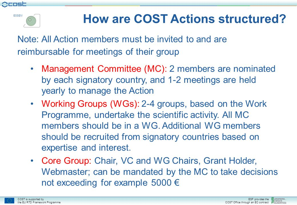 COST is supported by the EU RTD Framework Programme ESF provides the COST Office through an EC contract ESSEM End Date: 13/11/2012 CSO Approval Date: 16/11/2007 => spontaneous applications of new countries until 15/11/2008 8 Signatories to MOU: CH, FR, DE, HU, IT, NL, ES, UK 2 intentions: FI, PT, SE DC Rapporteur: Mr Manuel Palomares 14 May 2008 - 31 May 2008 Budget : 30 000 € Activities Planned to date: First MC Meeting (12 800 € planned) Next budget from 1st June 2008 to 31 May 2009: 55 000 € If 10 countries, you should be refunded up to 63 000 € COST Action ES0702 EG-CLIMET European Ground- Based Observations of Essential Variables for Climate and Operational Meteorology