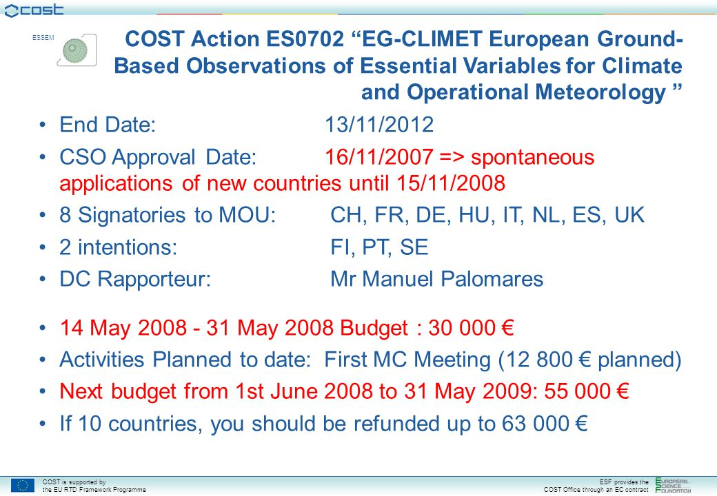 COST is supported by the EU RTD Framework Programme ESF provides the COST Office through an EC contract ESSEM Understand how to manage a COST Action Understand COST Rules and Procedures Understand MC responsibilities for COST Grant System Elect a Chair, Vice-Chair, WG Leaders, Grant Holder, Webmaster Start development of the Annual Work Plan and Annual Budget Plan for May1st 2008 – May 31, 2009 period Expressions of Commitment: to be submitted to Chair ASAP to implement the WGs An up-to-date WG member list must be available to the COST Office Notification of decision in minutes: MC1D1 Today: First Management Committee (MC) Meeting