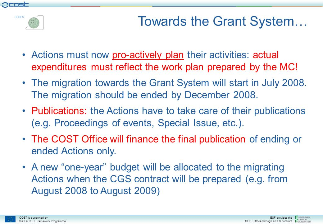 COST is supported by the EU RTD Framework Programme ESF provides the COST Office through an EC contract ESSEM The COST Grant System The MC continues to make all Action decisions, including budget allocations, in accordance with the COST rules.