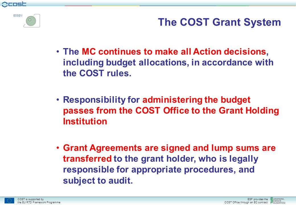 COST is supported by the EU RTD Framework Programme ESF provides the COST Office through an EC contract ESSEM Legal & Contractual Grant Documents **templates on the website will be updated Action's Memorandum of Understanding (including Technical Annex) Grant agreement signed between the ESF-COST and the Grant holder (for a 1-4 year period) Annual Work Plan: description of the Action's work programme (their full operations) for the coming year.