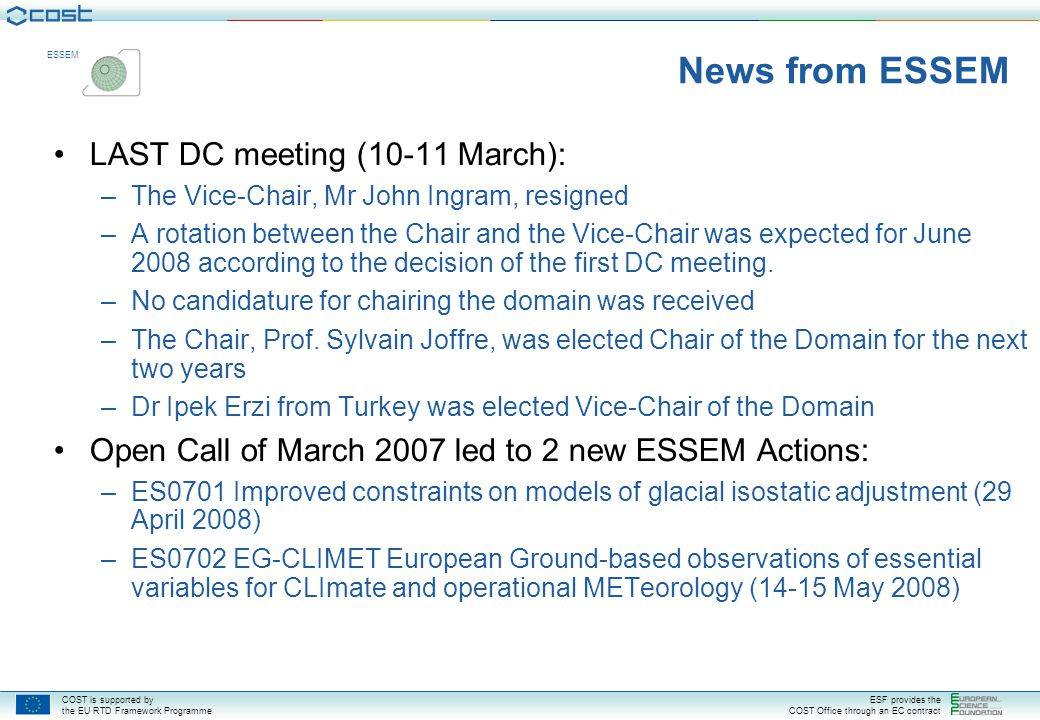 COST is supported by the EU RTD Framework Programme ESF provides the COST Office through an EC contract ESSEM News from ESSEM Open Call of September 2007 will probably lead to 4 new ESSEM Actions: –OC-2007-2-1816: Developing space weather products and services in Europe –OC-2007-2-1528: The ocean chemistry of bioactive trace elements and paleoclimate proxies –OC-2007-2-1603: Unmanned aerial systems (UAS) in atmospheric research –OC-2007-2-1832: Advancing the integrated monitoring of trace gas exchange between biosphere and atmosphere