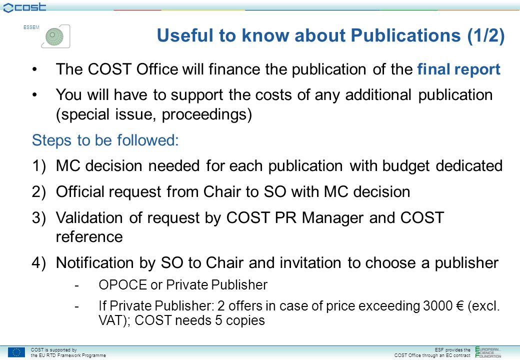 COST is supported by the EU RTD Framework Programme ESF provides the COST Office through an EC contract ESSEM Steps to be followed: 5)Chair sends offer(s) to SO, with strong justification if the most expensive solution is requested 6)Preparation of documents and distribution list (logos, etc.) 7)Confirmation of order by SO 8)Print proof to be sent to SO 9)Printing and Distribution 10)Payment Please refer to the official document available under vademecum : http://www.cost.esf.org/index.php?id=guidelines Useful to know about Publications (2/2)