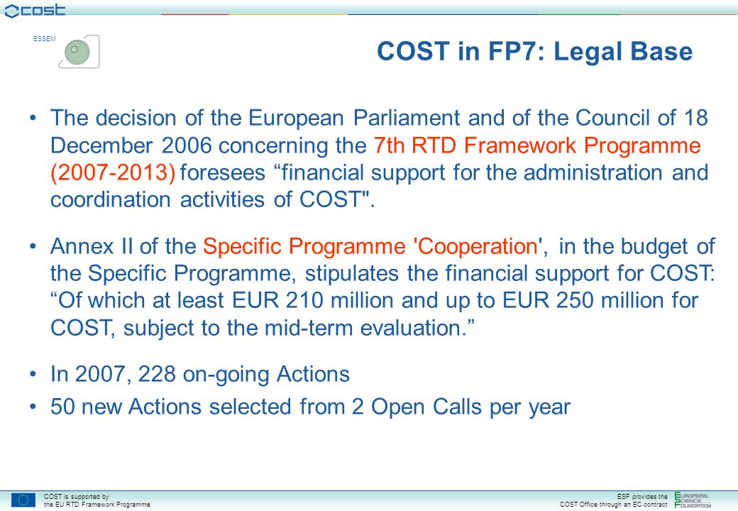 COST is supported by the EU RTD Framework Programme ESF provides the COST Office through an EC contract ESSEM Year COST Actions – yearly evolution (1980-2008) Establishment of the COST Office