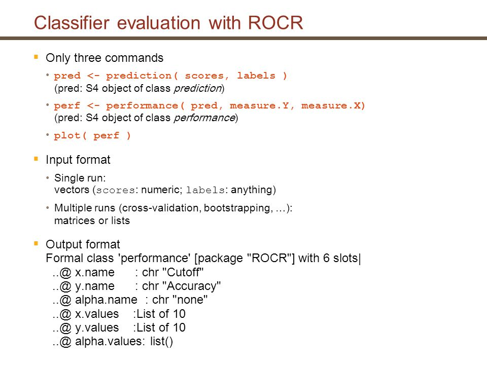 Classifier evaluation with ROCR: An example  Example: Cross-validation of saquinavir resistance prediction with SVMs > library(ROCR) Only take first training/test run for now: > pred perf perf@y.values [[1]] [1] 0.6024096 0.9397590 0.3975904 You will understand in a minute why there are three accuracies (the one in the middle is relevant here)  Works exactly the same with cross-validation data (give predictions and true classes for the different folds as a list or matrix) – we have already prepared the data correctly: > str(predictions) List of 10 $ : Factor w/ 2 levels FALSE , TRUE : 2 1 2 2 1 1 2 2 1 1...