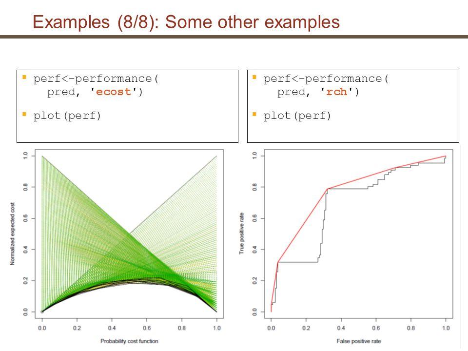 Extending ROCR: An example  Extend environments assign( auc , Area under the ROC curve , envir = long.unit.names) assign( auc , .performance.auc , envir = function.names) assign( auc , fpr.stop , envir=optional.arguments) assign( auc:fpr.stop , 1, envir=default.values)  Implement performance measure (predefined signature).performance.auc <- function (predictions, labels, cutoffs, fp, tp, fn, tn, n.pos, n.neg, n.pos.pred, n.neg.pred, fpr.stop) { }