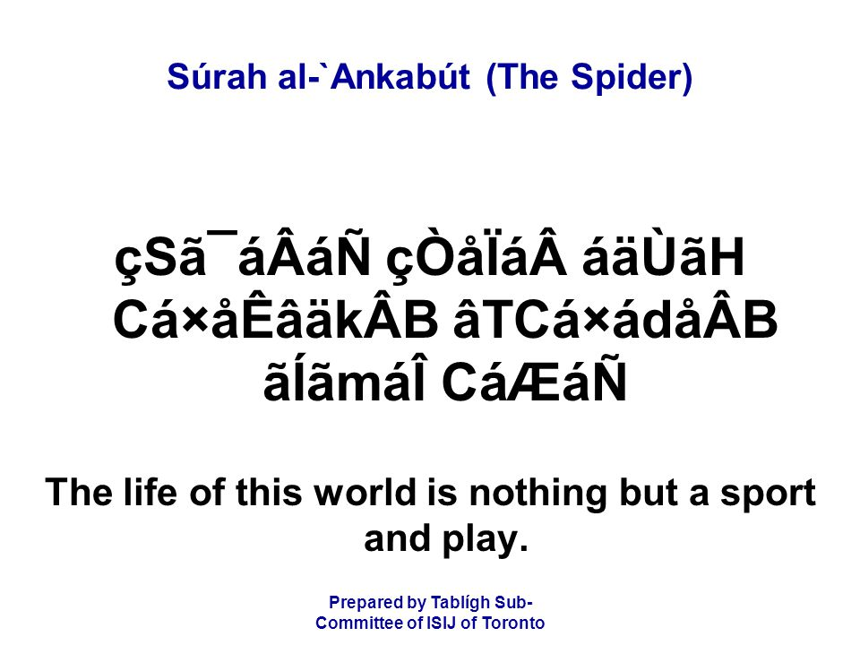 Prepared by Tablígh Sub- Committee of ISIJ of Toronto Súrah al-`Ankabút (The Spider) ý64þ áÉÒâÇáÃå¯áÖ BÒâÊCá¾ åÒá âÉBáÒá×ádåÂB áØãÏá áTáoãgåÝB ánBáäkÂB áäÉãHáÑ Surely the abode of the Hereafter, that most certainly is the life, if only they knew.